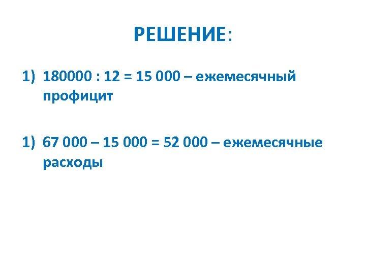 РЕШЕНИЕ: 1) 180000 : 12 = 15 000 – ежемесячный профицит 1) 67 000