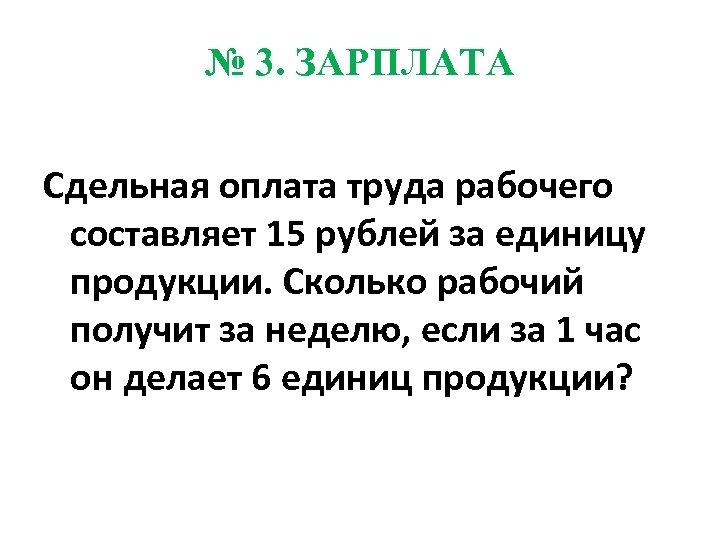№ 3. ЗАРПЛАТА Сдельная оплата труда рабочего составляет 15 рублей за единицу продукции. Сколько