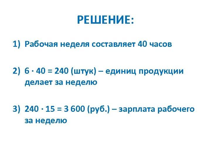 РЕШЕНИЕ: 1) Рабочая неделя составляет 40 часов 2) 6 ∙ 40 = 240 (штук)