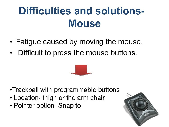 Difficulties and solutions. Mouse • Fatigue caused by moving the mouse. • Difficult to