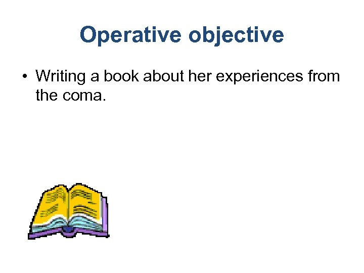 Operative objective • Writing a book about her experiences from the coma.