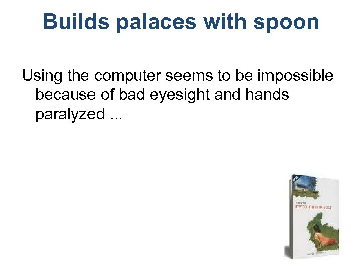 Builds palaces with spoon Using the computer seems to be impossible because of bad