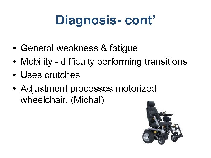 Diagnosis- cont' • • General weakness & fatigue Mobility - difficulty performing transitions Uses