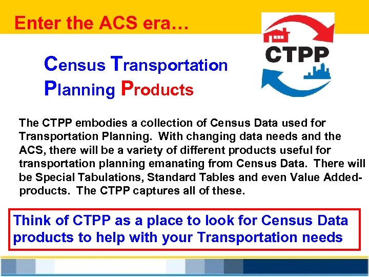Enter the ACS era… Census Transportation Planning Products The CTPP embodies a collection of