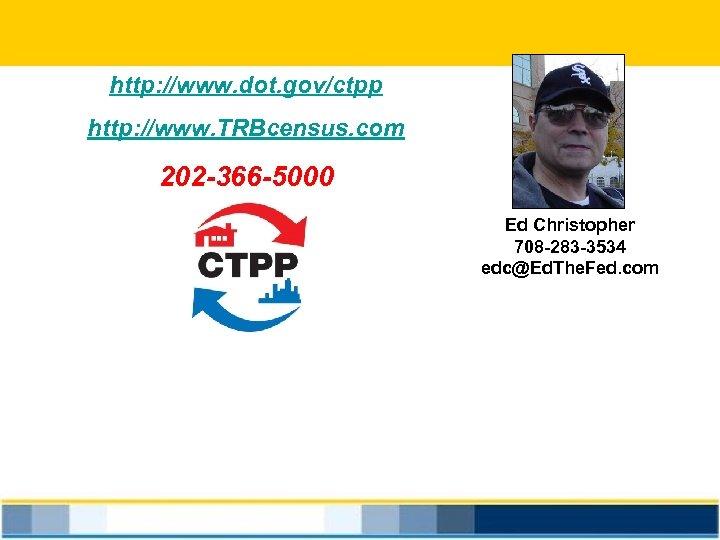 http: //www. dot. gov/ctpp http: //www. TRBcensus. com 202 -366 -5000 Ed Christopher 708