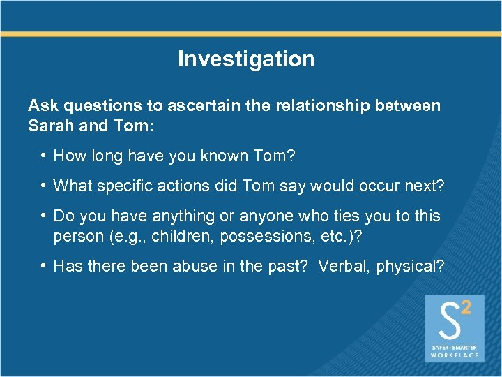 Investigation Ask questions to ascertain the relationship between Sarah and Tom: • How long
