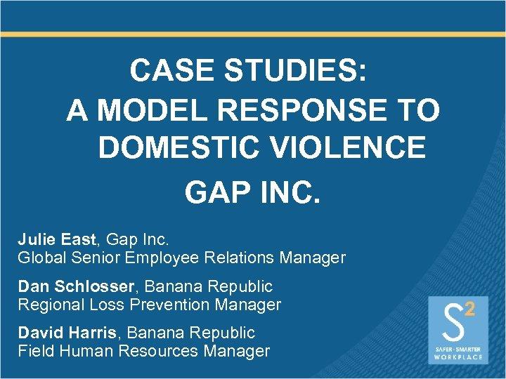 CASE STUDIES: A MODEL RESPONSE TO DOMESTIC VIOLENCE GAP INC. Julie East, Gap Inc.