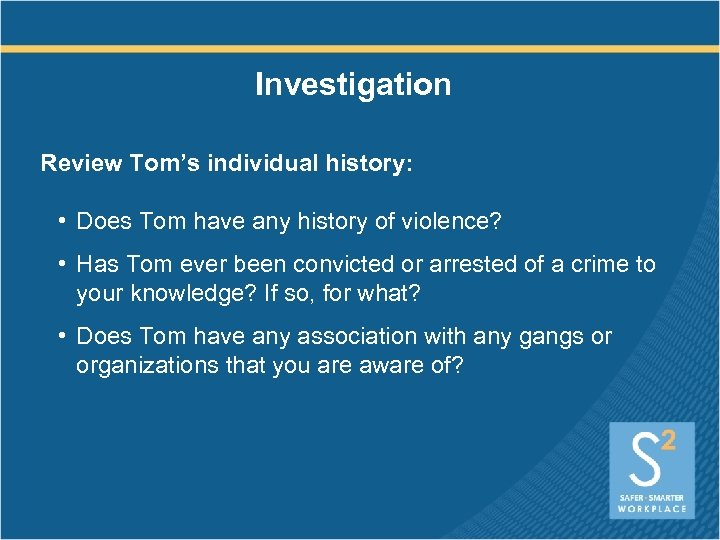 Investigation Review Tom's individual history: • Does Tom have any history of violence? •
