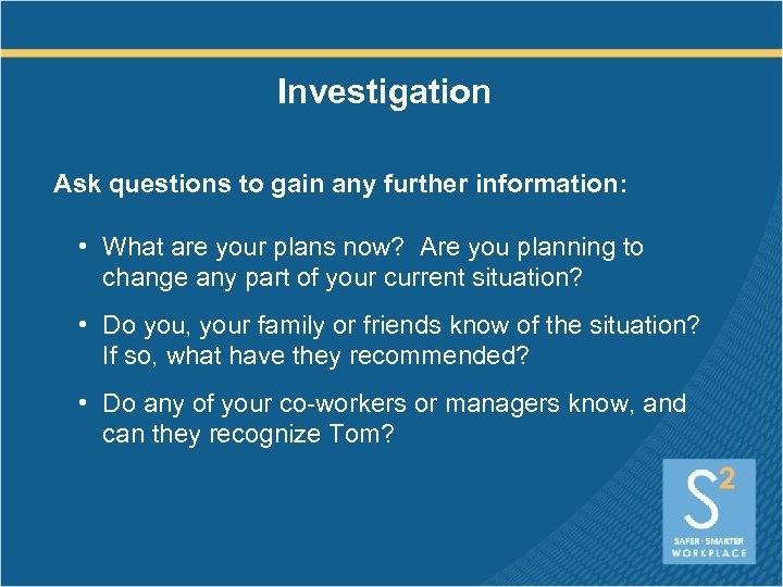 Investigation Ask questions to gain any further information: • What are your plans now?