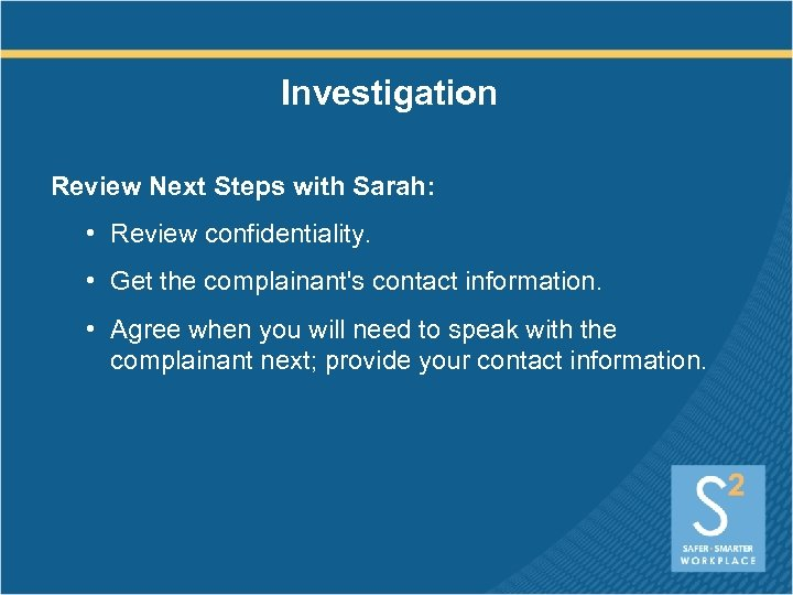 Investigation Review Next Steps with Sarah: • Review confidentiality. • Get the complainant's contact