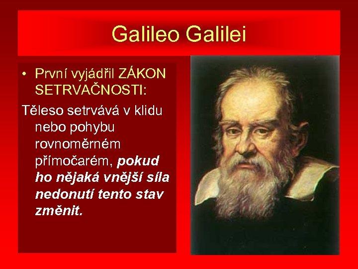 Galileo Galilei • První vyjádřil ZÁKON SETRVAČNOSTI: Těleso setrvává v klidu nebo pohybu rovnoměrném