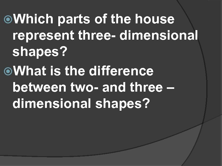 Which parts of the house represent three- dimensional shapes? What is the difference