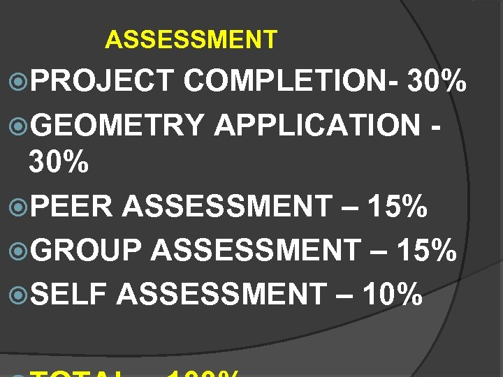 ASSESSMENT PROJECT COMPLETION- 30% GEOMETRY APPLICATION - 30% PEER ASSESSMENT – 15% GROUP