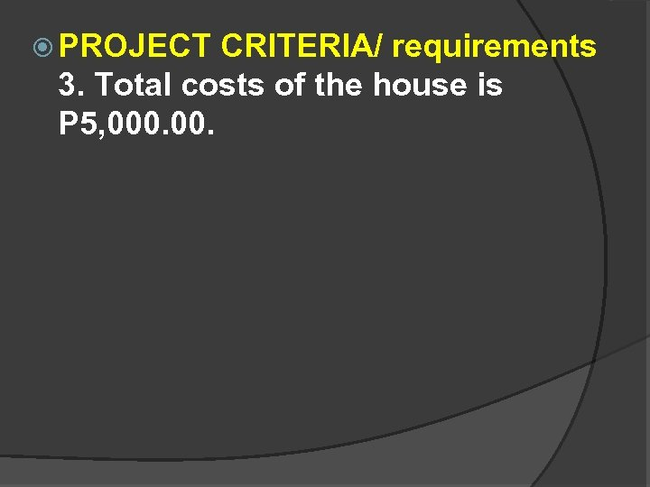 PROJECT CRITERIA/ requirements 3. Total costs of the house is P 5, 000.