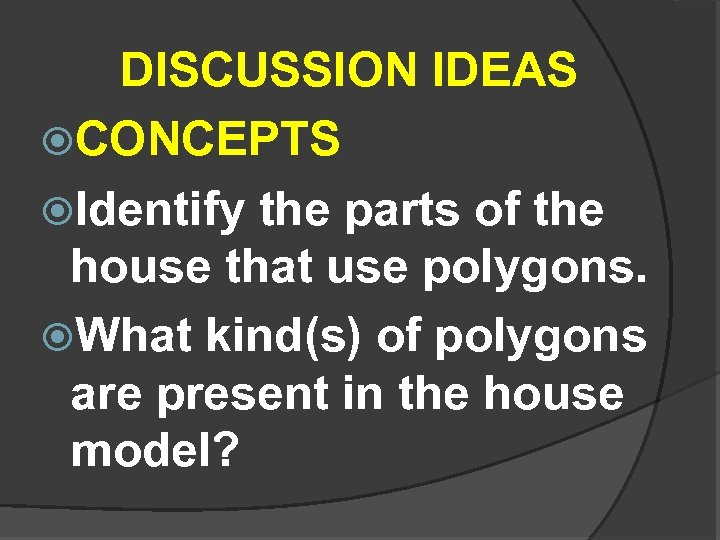 DISCUSSION IDEAS CONCEPTS Identify the parts of the house that use polygons. What