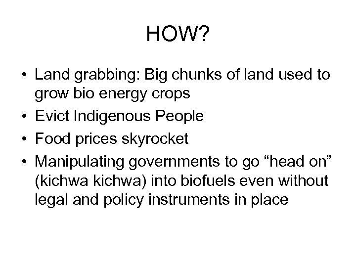 HOW? • Land grabbing: Big chunks of land used to grow bio energy crops
