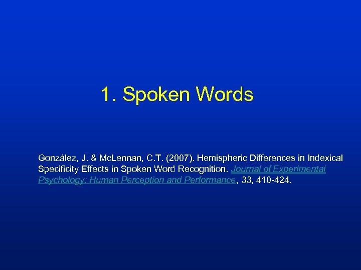 1. Spoken Words González, J. & Mc. Lennan, C. T. (2007). Hemispheric Differences in