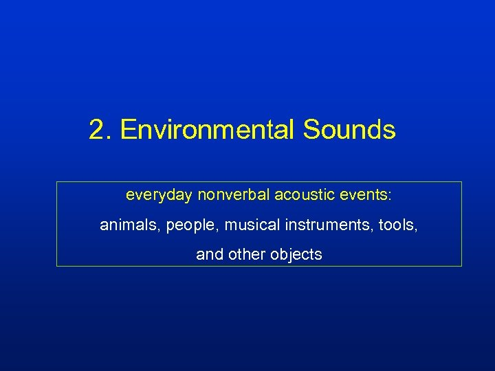 2. Environmental Sounds everyday nonverbal acoustic events: animals, people, musical instruments, tools, and other