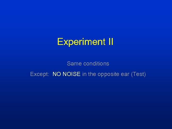 Experiment II Same conditions Except: NO NOISE in the opposite ear (Test)