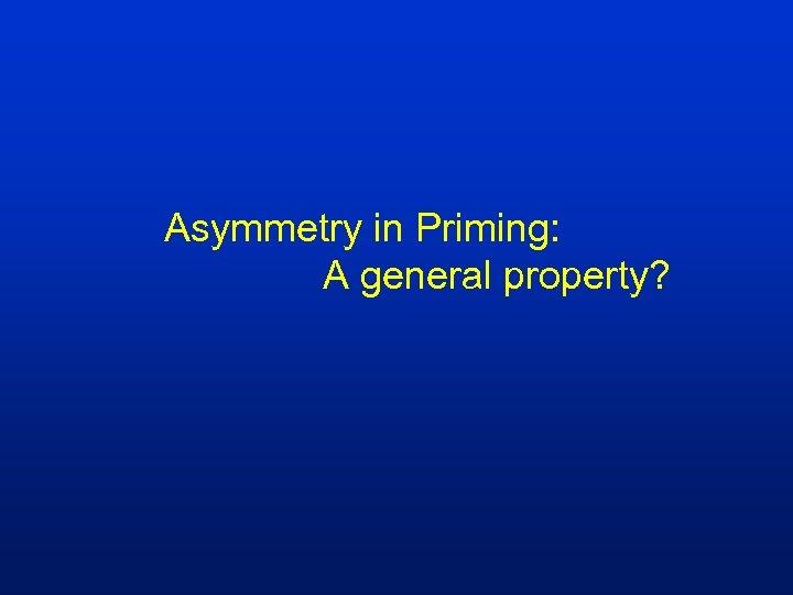 Asymmetry in Priming: A general property?
