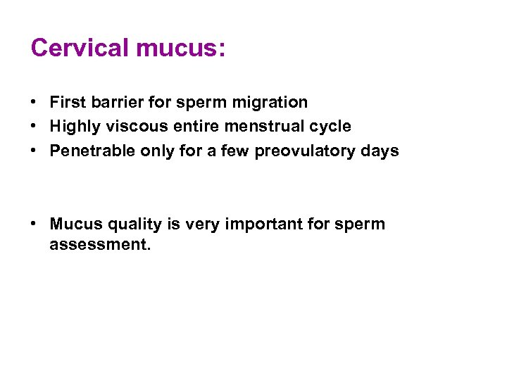 Cervical mucus: • First barrier for sperm migration • Highly viscous entire menstrual cycle