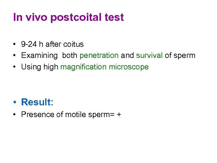 In vivo postcoital test • 9 -24 h after coitus • Examining both penetration