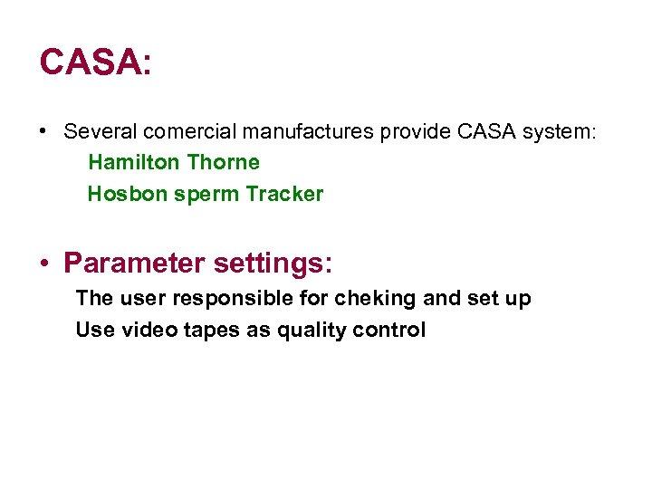 CASA: • Several comercial manufactures provide CASA system: Hamilton Thorne Hosbon sperm Tracker •