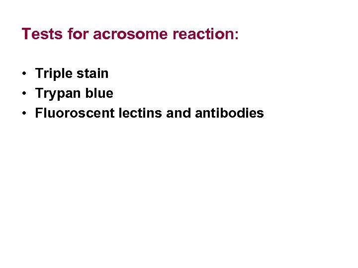 Tests for acrosome reaction: • Triple stain • Trypan blue • Fluoroscent lectins and