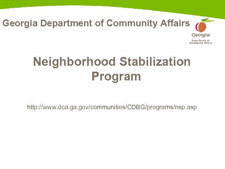 Georgia Department of Community Affairs Neighborhood Stabilization Program http: //www. dca. gov/communities/CDBG/programs/nsp. asp