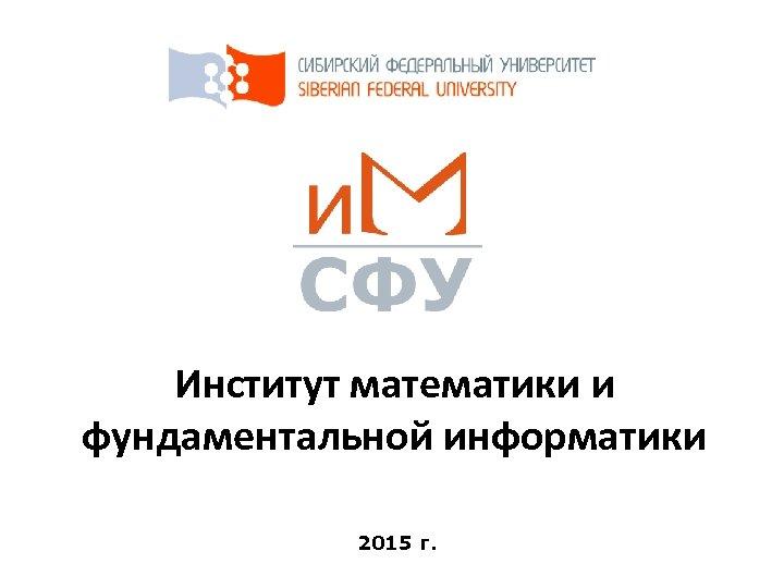 Институт математики и фундаментальной информатики 2015 г.