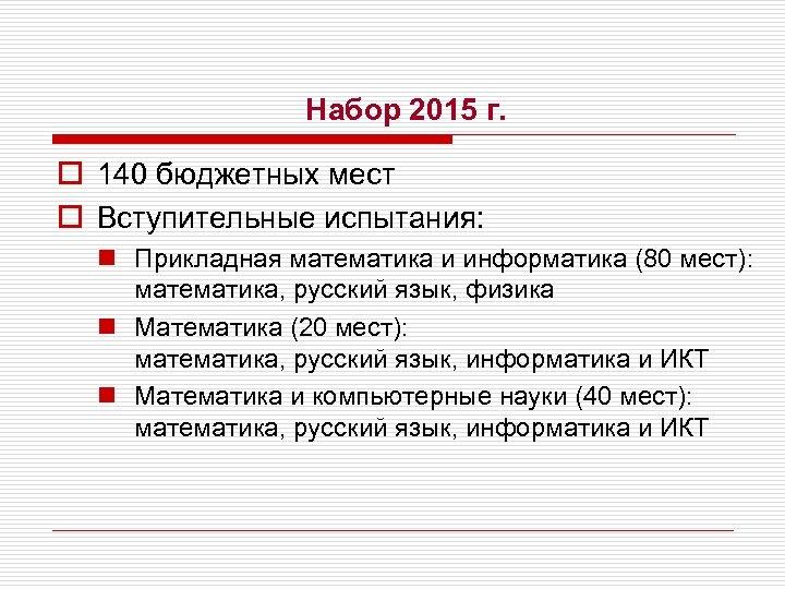 Набор 2015 г. o 140 бюджетных мест o Вступительные испытания: n Прикладная математика и