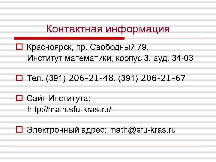Контактная информация o Красноярск, пр. Свободный 79, Институт математики, корпус 3, ауд. 34 -03