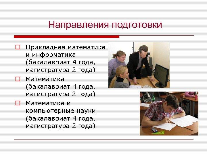 Направления подготовки o Прикладная математика и информатика (бакалавриат 4 года, магистратура 2 года) o