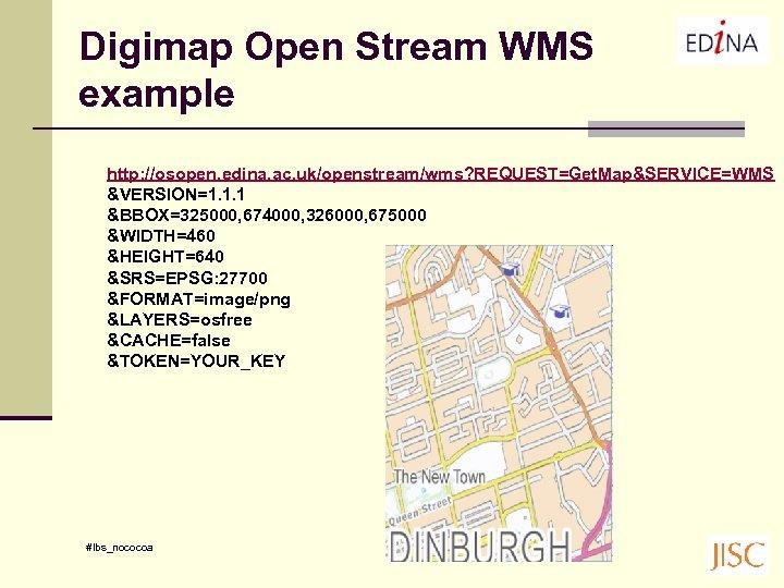 Digimap Open Stream WMS example http: //osopen. edina. ac. uk/openstream/wms? REQUEST=Get. Map&SERVICE=WMS &VERSION=1. 1.