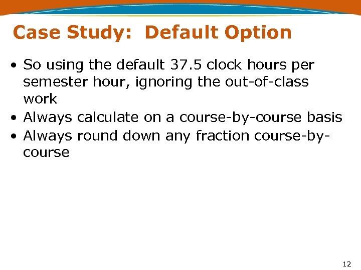 Case Study: Default Option • So using the default 37. 5 clock hours per