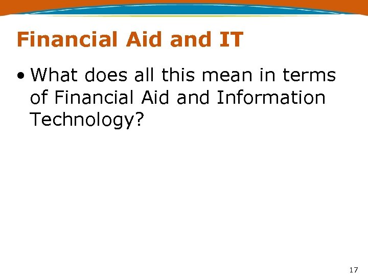 Financial Aid and IT • What does all this mean in terms of Financial