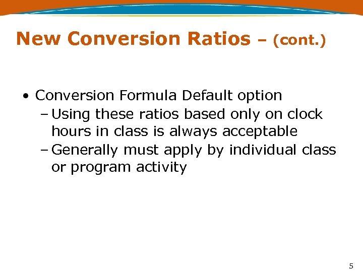 New Conversion Ratios – (cont. ) • Conversion Formula Default option – Using these