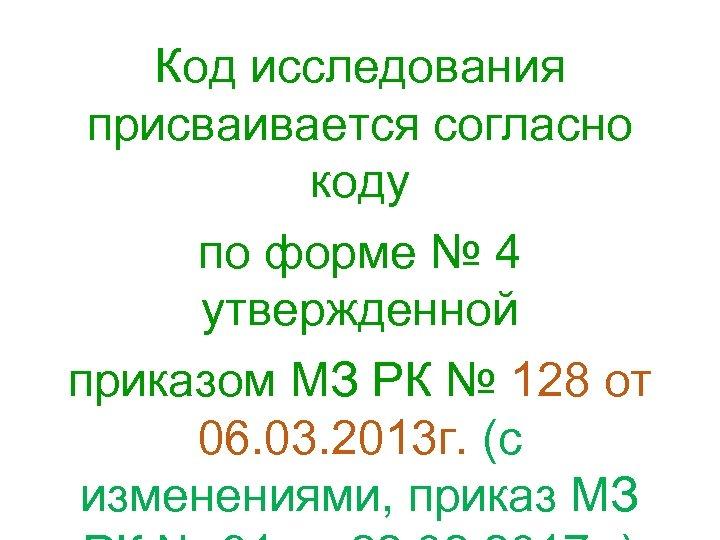 Код исследования присваивается согласно коду по форме № 4 утвержденной приказом МЗ РК №