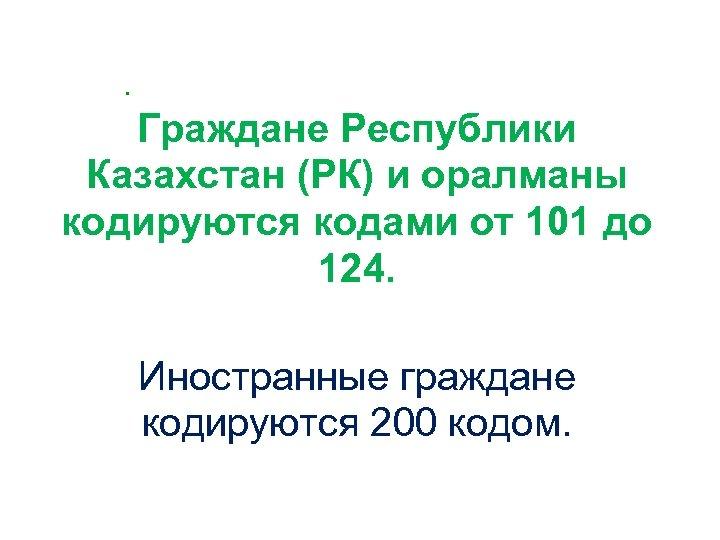 . Граждане Республики Казахстан (РК) и оралманы кодируются кодами от 101 до 124. Иностранные