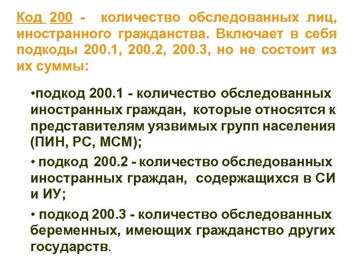 Код 200 - количество обследованных лиц, иностранного гражданства. Включает в себя подкоды 200. 1,