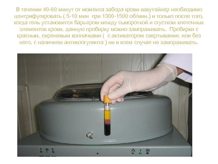 В течении 40 -60 минут от момента забора крови вакутейнер необходимо центрифугировать ( 5