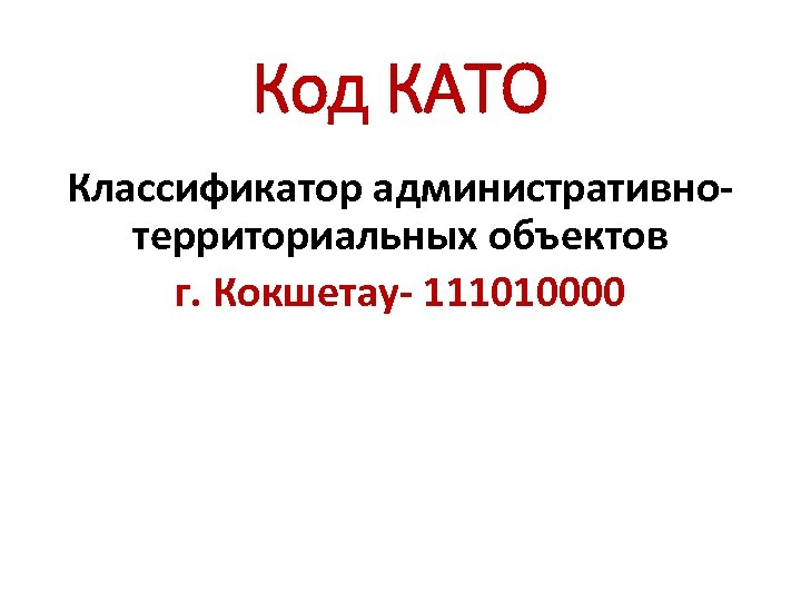 Код КАТО Классификатор административнотерриториальных объектов г. Кокшетау- 111010000
