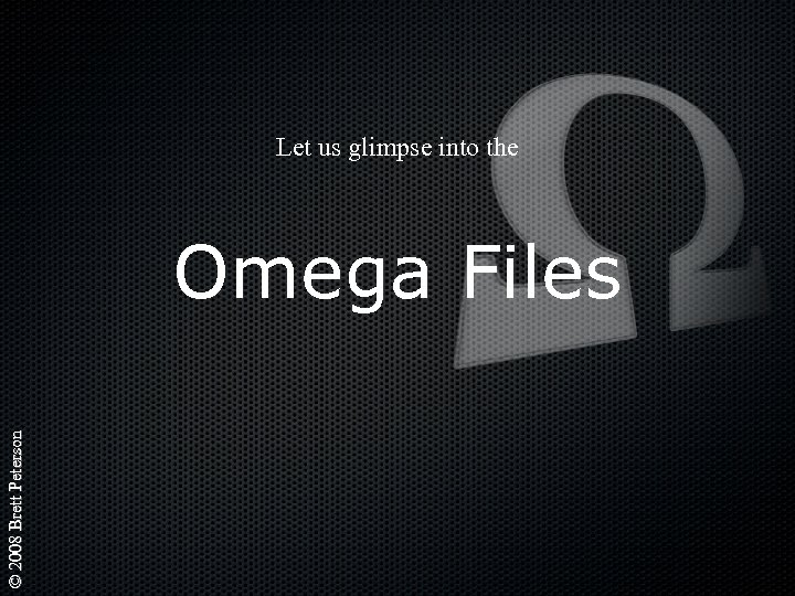 Let us glimpse into the © 2008 Brett Peterson Omega Files
