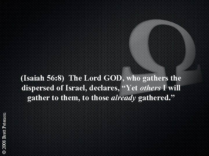 © 2008 Brett Peterson (Isaiah 56: 8) The Lord GOD, who gathers the dispersed