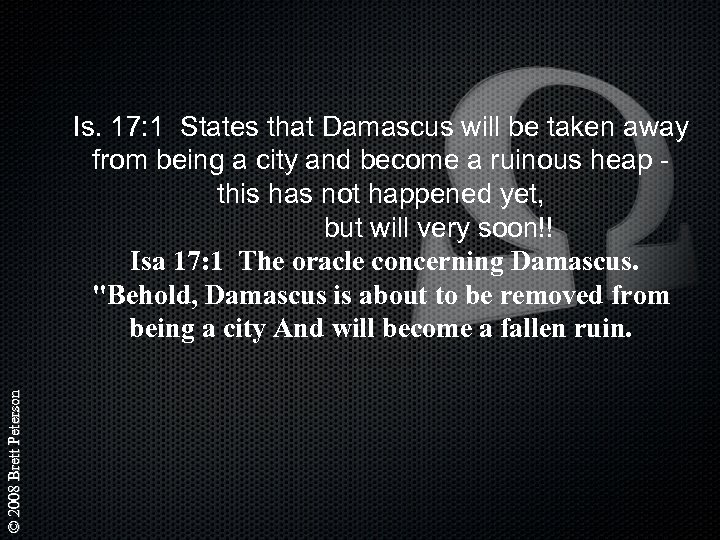 © 2008 Brett Peterson Is. 17: 1 States that Damascus will be taken away