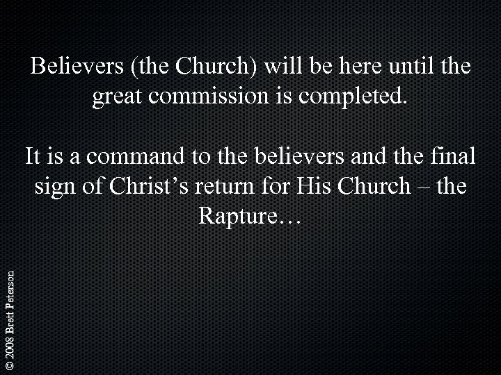 Believers (the Church) will be here until the great commission is completed. © 2008