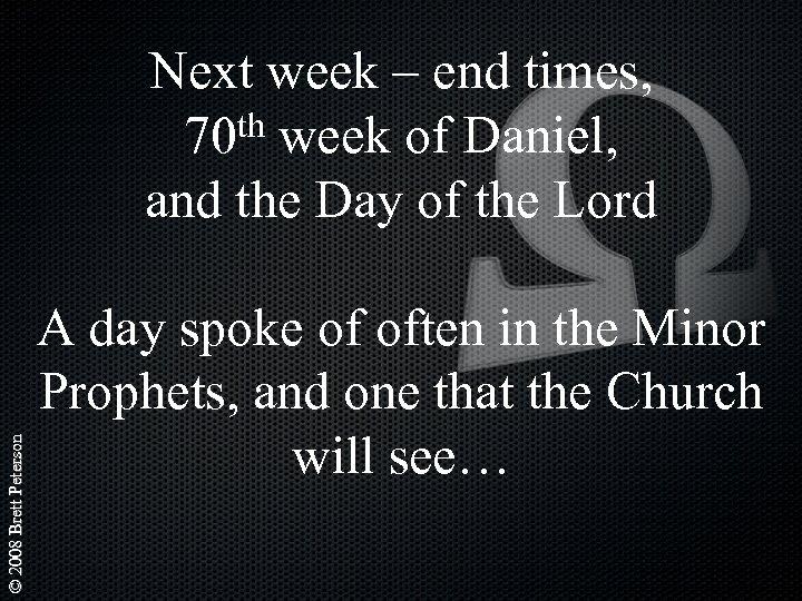 © 2008 Brett Peterson Next week – end times, th week of Daniel, 70
