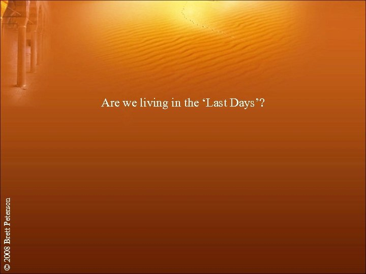 © 2008 Brett Peterson Are we living in the 'Last Days'?