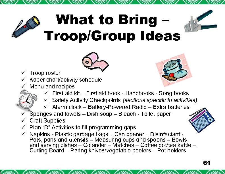 What to Bring – Troop/Group Ideas ü Troop roster ü Kaper chart/activity schedule ü