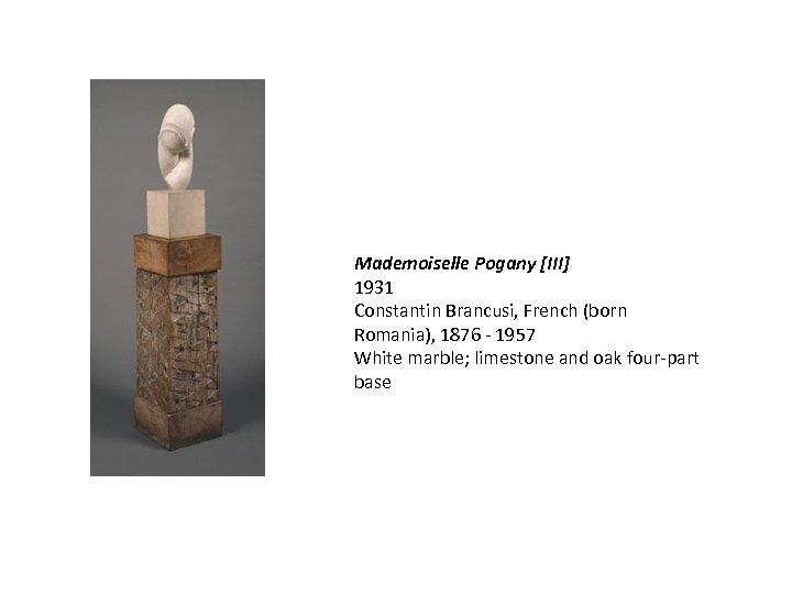 Mademoiselle Pogany [III] 1931 Constantin Brancusi, French (born Romania), 1876 - 1957 White marble;